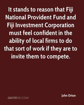 John Orton  - It stands to reason that Fiji National Provident Fund and Fiji Investment Corporation must feel confident in the ability of local firms to do that sort of work if they are to invite them to compete.