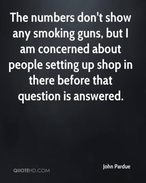 John Pardue  - The numbers don't show any smoking guns, but I am concerned about people setting up shop in there before that question is answered.