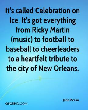 John Picano  - It's called Celebration on Ice. It's got everything from Ricky Martin (music) to football to baseball to cheerleaders to a heartfelt tribute to the city of New Orleans.