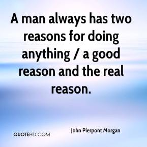 A man always has two reasons for doing anything / a good reason and the real reason.
