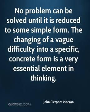 John Pierpont Morgan  - No problem can be solved until it is reduced to some simple form. The changing of a vague difficulty into a specific, concrete form is a very essential element in thinking.