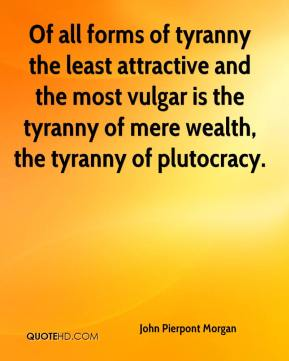 John Pierpont Morgan  - Of all forms of tyranny the least attractive and the most vulgar is the tyranny of mere wealth, the tyranny of plutocracy.