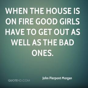 When the house is on fire good girls have to get out as well as the bad ones.