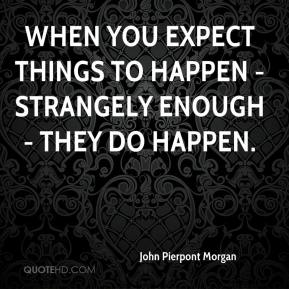 John Pierpont Morgan  - When you expect things to happen - strangely enough - they do happen.