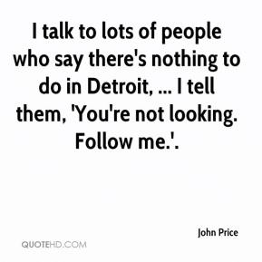 John Price  - I talk to lots of people who say there's nothing to do in Detroit, ... I tell them, 'You're not looking. Follow me.'.