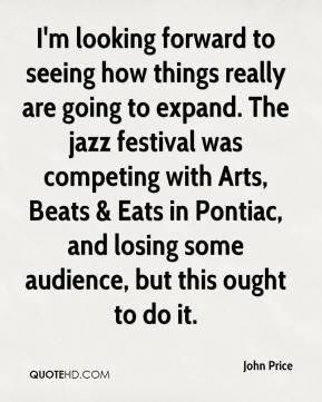 John Price  - I'm looking forward to seeing how things really are going to expand. The jazz festival was competing with Arts, Beats & Eats in Pontiac, and losing some audience, but this ought to do it.