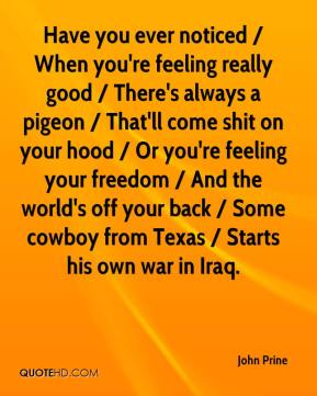 John Prine  - Have you ever noticed / When you're feeling really good / There's always a pigeon / That'll come shit on your hood / Or you're feeling your freedom / And the world's off your back / Some cowboy from Texas / Starts his own war in Iraq.