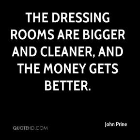 John Prine  - The dressing rooms are bigger and cleaner, and the money gets better.
