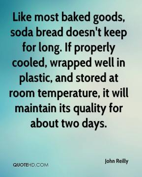 John Reilly  - Like most baked goods, soda bread doesn't keep for long. If properly cooled, wrapped well in plastic, and stored at room temperature, it will maintain its quality for about two days.