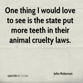 John Roberson  - One thing I would love to see is the state put more teeth in their animal cruelty laws.