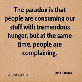 John Romano  - The paradox is that people are consuming our stuff with tremendous hunger, but at the same time, people are complaining.