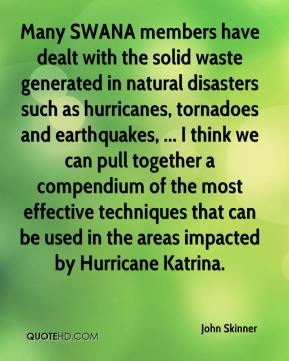 John Skinner  - Many SWANA members have dealt with the solid waste generated in natural disasters such as hurricanes, tornadoes and earthquakes, ... I think we can pull together a compendium of the most effective techniques that can be used in the areas impacted by Hurricane Katrina.