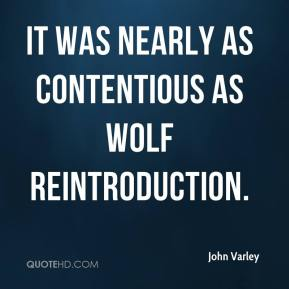 John Varley  - It was nearly as contentious as wolf reintroduction.