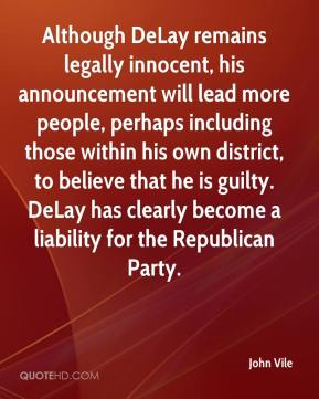 John Vile  - Although DeLay remains legally innocent, his announcement will lead more people, perhaps including those within his own district, to believe that he is guilty. DeLay has clearly become a liability for the Republican Party.