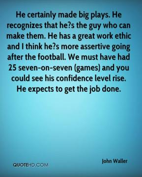 He certainly made big plays. He recognizes that he?s the guy who can make them. He has a great work ethic and I think he?s more assertive going after the football. We must have had 25 seven-on-seven (games) and you could see his confidence level rise. He expects to get the job done.