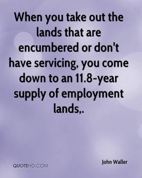 John Waller  - When you take out the lands that are encumbered or don't have servicing, you come down to an 11.8-year supply of employment lands.
