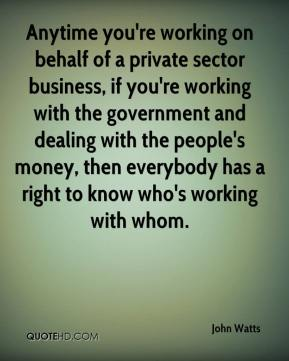 Anytime you're working on behalf of a private sector business, if you're working with the government and dealing with the people's money, then everybody has a right to know who's working with whom.