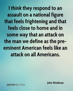 John Weidman  - I think they respond to an assault on a national figure that feels frightening and that feels close to home and in some way that an attack on the man we define as the pre-eminent American feels like an attack on all Americans.