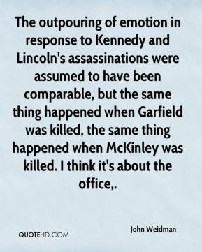 John Weidman  - The outpouring of emotion in response to Kennedy and Lincoln's assassinations were assumed to have been comparable, but the same thing happened when Garfield was killed, the same thing happened when McKinley was killed. I think it's about the office.