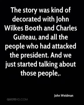 John Weidman  - The story was kind of decorated with John Wilkes Booth and Charles Guiteau, and all the people who had attacked the president. And we just started talking about those people.
