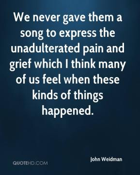 John Weidman  - We never gave them a song to express the unadulterated pain and grief which I think many of us feel when these kinds of things happened.