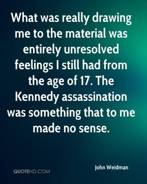 John Weidman  - What was really drawing me to the material was entirely unresolved feelings I still had from the age of 17. The Kennedy assassination was something that to me made no sense.