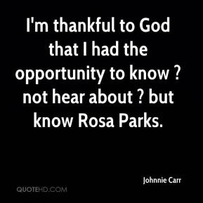 Johnnie Carr  - I'm thankful to God that I had the opportunity to know ? not hear about ? but know Rosa Parks.