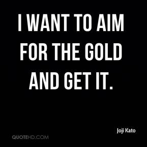 Joji Kato  - I want to aim for the gold and get it.