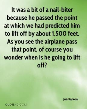 Jon Karkow  - It was a bit of a nail-biter because he passed the point at which we had predicted him to lift off by about 1,500 feet. As you see the airplane pass that point, of course you wonder when is he going to lift off?
