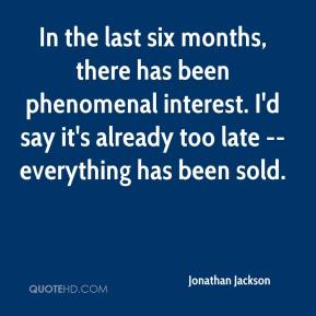 Jonathan Jackson  - In the last six months, there has been phenomenal interest. I'd say it's already too late -- everything has been sold.