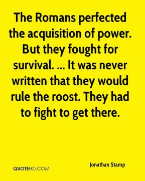 The Romans perfected the acquisition of power. But they fought for survival. ... It was never written that they would rule the roost. They had to fight to get there.