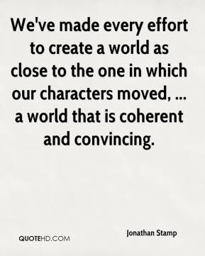 We've made every effort to create a world as close to the one in which our characters moved, ... a world that is coherent and convincing.