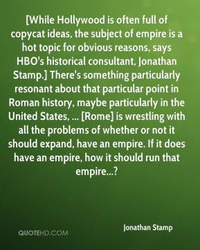 [While Hollywood is often full of copycat ideas, the subject of empire is a hot topic for obvious reasons, says HBO's historical consultant, Jonathan Stamp.] There's something particularly resonant about that particular point in Roman history, maybe particularly in the United States, ... [Rome] is wrestling with all the problems of whether or not it should expand, have an empire. If it does have an empire, how it should run that empire...?