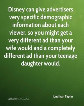 Jonathan Taplin  - Disney can give advertisers very specific demographic information about each viewer, so you might get a very different ad than your wife would and a completely different ad than your teenage daughter would.