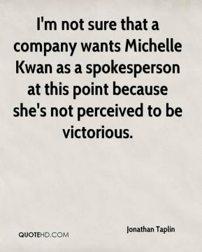 I'm not sure that a company wants Michelle Kwan as a spokesperson at this point because she's not perceived to be victorious.