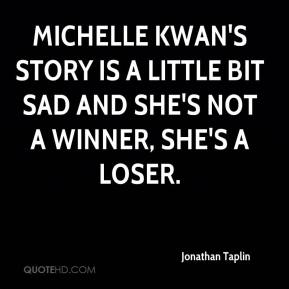 Jonathan Taplin  - Michelle Kwan's story is a little bit sad and she's not a winner, she's a loser.