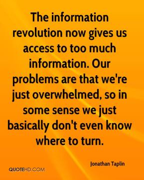 The information revolution now gives us access to too much information. Our problems are that we're just overwhelmed, so in some sense we just basically don't even know where to turn.