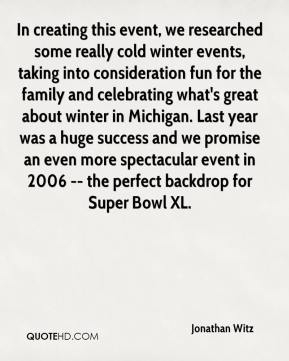 Jonathan Witz  - In creating this event, we researched some really cold winter events, taking into consideration fun for the family and celebrating what's great about winter in Michigan. Last year was a huge success and we promise an even more spectacular event in 2006 -- the perfect backdrop for Super Bowl XL.
