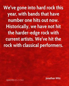 Jonathan Witz  - We've gone into hard rock this year, with bands that have number one hits out now. Historically, we have not hit the harder-edge rock with current artists. We've hit the rock with classical performers.