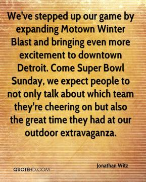 Jonathan Witz  - We've stepped up our game by expanding Motown Winter Blast and bringing even more excitement to downtown Detroit. Come Super Bowl Sunday, we expect people to not only talk about which team they're cheering on but also the great time they had at our outdoor extravaganza.