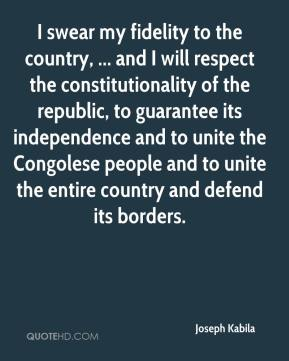 I swear my fidelity to the country, ... and I will respect the constitutionality of the republic, to guarantee its independence and to unite the Congolese people and to unite the entire country and defend its borders.