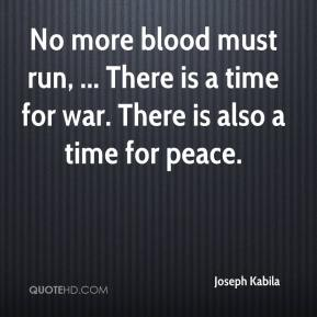 Joseph Kabila  - No more blood must run, ... There is a time for war. There is also a time for peace.