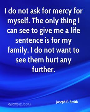 Joseph P. Smith  - I do not ask for mercy for myself. The only thing I can see to give me a life sentence is for my family. I do not want to see them hurt any further.