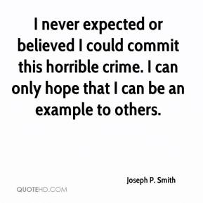 Joseph P. Smith  - I never expected or believed I could commit this horrible crime. I can only hope that I can be an example to others.