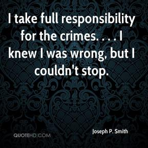 Joseph P. Smith  - I take full responsibility for the crimes. . . . I knew I was wrong, but I couldn't stop.