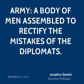 Josephus Daniels - Army: A body of men assembled to rectify the mistakes of the diplomats.