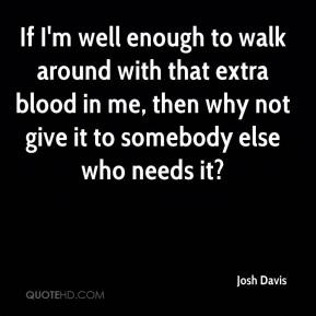 Josh Davis  - If I'm well enough to walk around with that extra blood in me, then why not give it to somebody else who needs it?