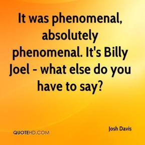Josh Davis  - It was phenomenal, absolutely phenomenal. It's Billy Joel - what else do you have to say?