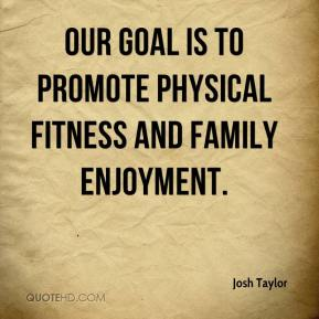 Josh Taylor  - Our goal is to promote physical fitness and family enjoyment.
