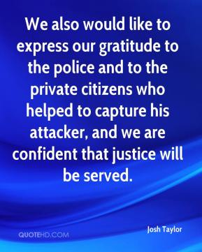 We also would like to express our gratitude to the police and to the private citizens who helped to capture his attacker, and we are confident that justice will be served.